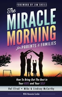 The Miracle Morning for Parents and Families: How to Bring Out the Best in Your KIDS and Your SELF (The Miracle Morning Book Series)