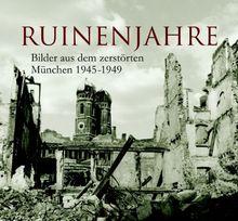 Ruinenjahre: Bilder aus dem zerstörten München 1945-1949