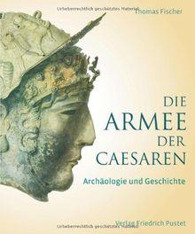 Die Armee der Caesaren: Archäologie und Geschichte