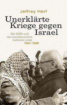 Unerklärte Kriege gegen Israel: Die DDR und die westdeutsche radikale Linke, 1967-1989