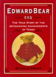 EDWARD BEAR: The True Story of the Astonishing Achievements of Teddy