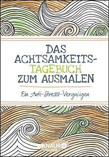 Das Achtsamkeits-Tagebuch zum Ausmalen: Ein Anti-Stress-Vergnügen