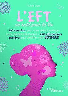 L'EFT, un outil pour la vie : 60 exercices pour vous aider à nettoyer votre grenier émotionnel, 200 affirmations positives pour amplifier votre bonheur