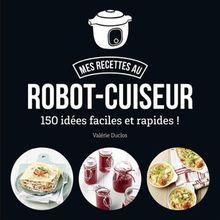 Ma cuisine au robot-cuiseur : 150 recettes faciles et rapides