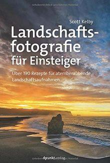 Landschaftsfotografie für Einsteiger: Über 190 Rezepte für atemberaubende Landschaftsaufnahmen