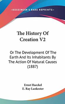 The History of Creation V2: Or the Development of the Earth and Its Inhabitants by the Action of Natural Causes (1887)