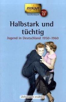 Halbstark und tüchtig: Jugend in Deutschland 1950-1960. 48 Geschichten und Berichte von Zeitzeugen