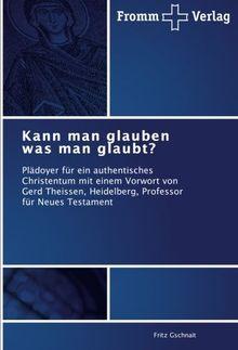 Kann man glauben was man glaubt?: Plädoyer für ein authentisches Christentum mit einem Vorwort von Gerd Theissen, Heidelberg, Professor für Neues Testament