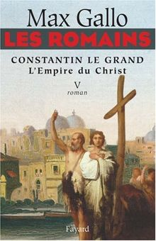 Les Romains, Tome 5 : Constantin le Grand : L'Empire du Christ