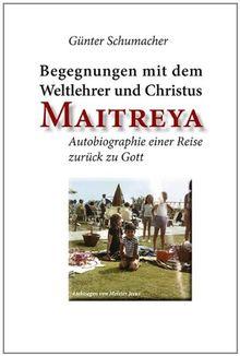 Begegnungen mit dem Weltlehrer und Christus Maitreya: Autobiographie einer Reise zurück zu Gott