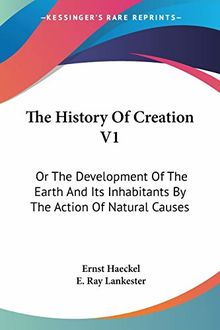 The History of Creation V1: Or the Development of the Earth and Its Inhabitants by the Action of Natural Causes
