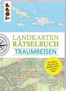Landkarten Rätselbuch – Traumreisen: Mehr Rätsel, mehr geographische Geheimnisse zu den schönsten Reisezielen der Welt