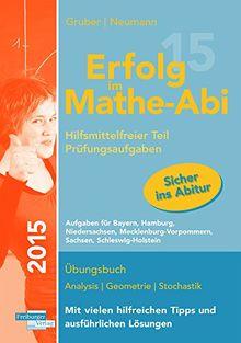 Erfolg im Mathe-Abi 2015 Prüfungsaufgaben Hilfsmittelfreier Teil: Übungsbuch für die Vorbereitung auf den hilfsmittelfreien Teil des neuen ... Sachsen, Schleswig-Holstein.