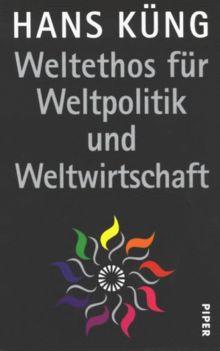 Weltethos für Weltpolitik und Weltwirtschaft: Eine Vision