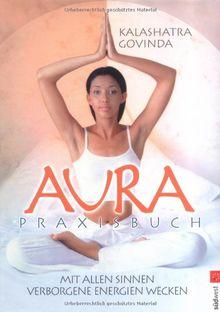 Aura Praxisbuch: Mit allen Sinnen verborgene Energien wecken
