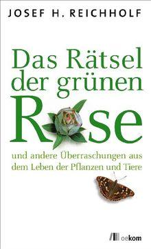 Das Rätsel der grünen Rose: ... und andere Überraschungen aus dem Leben der Pflanzen und Tiere