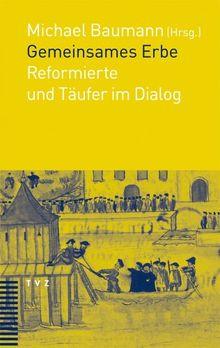 Gemeinsames Erbe -getrennte Wege. Reformierte und Täufer im Dialog