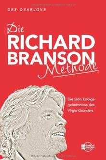 Die Richard-Branson-Methode: Die zehn Erfolgsgeheimnisse des Virgin-Gründers