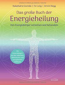 Das große Buch der Energieheilung: Den Energiekörper verstehen und behandeln - Mit Anwendungen aus der indischen, chinesischen und europäischen Heilkunst