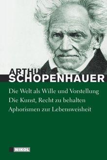Schopenhauer: Hauptwerke: Die Welt als Wille und Vorstellung (vollständige Ausgabe), Die Kunst Recht zu behalten, Aphorismen zur Lebensweisheit