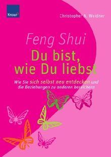 Feng Shui - Du bist, wie du liebst: Wie Sie sich selbst neu entdecken und die Beziehungen zu anderen bereichern