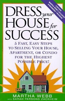 Dress Your House for Success: 5 Fast, Easy Steps to Selling Your House, Apartment, or Condo for the Highest Po ssible Price!