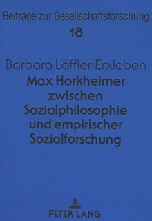 Max Horkheimer zwischen Sozialphilosophie und empirischer Sozialforschung (Beiträge zur Gesellschaftsforschung. Contributions to Social Research)