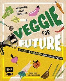 Veggie for Future – 111 Rezepte & gute Gründe, kein Fleisch zu essen: Nachhaltig. Restlos. Glücklich. – Lebe nachhaltig!