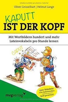 Kaputt ist der Kopf: Mit Wortbildern hundert und mehr Lateinvokabeln pro Stunde lernen