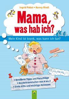 Mama, was hab ich? Mein Kind ist krank, was kann ich tun?: Mein Kind ist krank, was kann ich tun? Fachberatung: Dr. med. Eckhard Dierlich, Arzt für Kinderheilkunde und Sportmedizin
