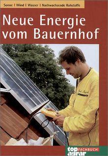 Neue Energie vom Bauernhof. Sonne, Wind, Wasser, Nachwachsende Rohstoffe