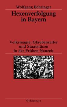 Hexenverfolgung in Bayern: Volksmagie, Glaubenseifer und Staatsräson in der Frühen Neuzeit