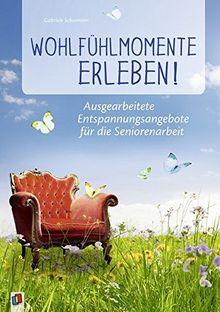 Wohlfühlmomente erleben!: Ausgearbeitete Entspannungsangebote für die Seniorenarbeit
