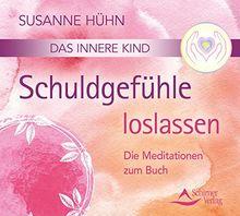 Das innere Kind- Schuldgefühle loslassen: Die Meditationen zum Buch