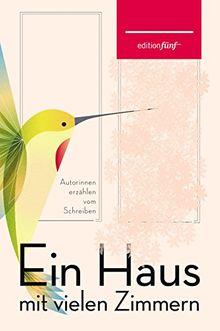 Ein Haus mit vielen Zimmern: Autorinnen erzählen vom Schreiben. Erzählungen, Essays und Gedichte (edition fünf)