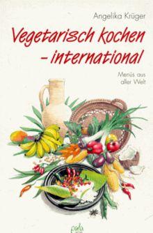 Vegetarisch kochen - international. Menüs aus aller Welt.
