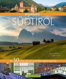 Highlights Südtirol: Die 50 Ziele, die Sie gesehen haben sollten. Rosengarten, Meran, Bozen, Vinschgau - Geschichten und Bilder zu den schönsten Traumzielen in einem Reisebildband Südtirol