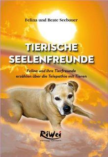 Tierische Seelenfreunde: Felina und ihre Tierfreunde erzählen über die Telepathie mit Tieren