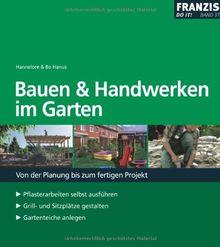Bauen und Handwerken im Garten: Von der Planung bis zum fertigen Projekt. Pflasterarbeiten selbst ausführen - Grill- und Sitzplätze gestalten - Gartenteiche anlegen