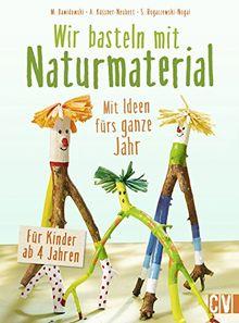 Wir basteln mit Naturmaterial: Mit Ideen fürs ganze Jahr. Für Kinder ab 4 Jahren