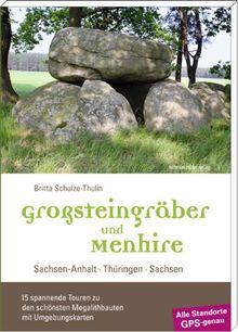 Großsteingräber und Menhire: Sachsen-Anhalt, Thüringen, Sachsen - 15 spannende Touren zu den schönsten Megalithbauten mit Umgebungskarten