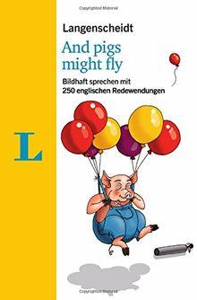 Langenscheidt And pigs might fly - mit Quiz und Fettnäpfchenfallen spielerisch lernen: Bildhaft sprechen mit 250 englischen Redewendungen (Langenscheidt Redewendungen)
