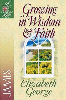 Growing in Wisdom and Faith: James (Woman After God's Own Heart)
