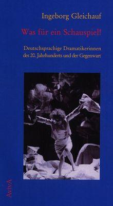 Was für ein Schauspiel! Deutschsprachige Dramatikerinnen des 20. Jh.s und der Gegenwart