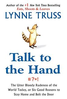 Talk to the Hand: The Utter Bloody Rudeness of the World Today, or Six Good Reasons to Stay Homean d Bolt the Door