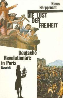 Die Lust der Freiheit: Deutsche Revolutionäre in Paris