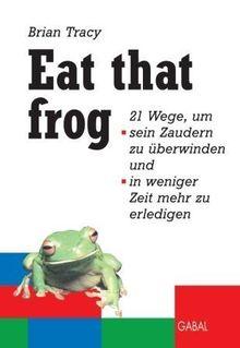 Eat that frog. 21 Wege, um sein Zaudern zu überwinden, in weniger Zeit mehr zu erledigen.