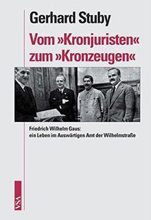 Vom 'Kronjuristen' zum 'Kronzeugen': Friedrich Wilhelm Gaus: ein Leben im Auswärtigen Amt der Wilhelmstraße