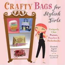 Crafty Bags for Stylish Girls: Uniquely Chic Purses, Pouches & Pocketbooks: Uniquely Chic Purses, Pouches and Pocketbooks