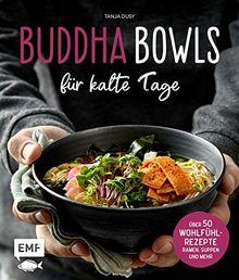 Buddha Bowls für kalte Tage: 50 gesunde Wohlfühl-Rezepte – Ramen, Suppen & Co